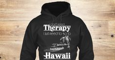 Therapy Hawaii Sweatshirt from LOVE HAWAII, a custom product made just for you by Teespring. With world-class production and customer support, your satisfaction is guaranteed. - I Dont Need Therapy I Just Need To So To Hawaii