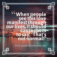 When people see this love manifest through our lives it should cause them to say \