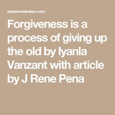 Forgiveness is a process of giving up the old by Iyanla Vanzant with article by J Rene Pena