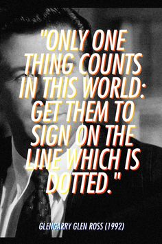 """""""Only one thing counts in this world: Get them to sign on the line which is dotted."""" Glengarry Glen Ross (1992)"""