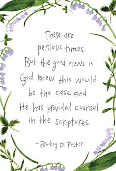 """These are perilous times. But the good news is God knew this would be the case, and He has provided counsel in the scriptures.""–Bradley D. Foster"