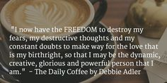Introducing The Daily Coffee where I will share uplifting messages to awaken and energize your soul so that you may find your true self and your true purpose. This will lead to complete and unadulterated joy and happiness and the life you were meant to live.