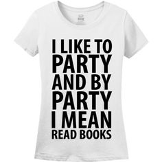 I Like To Party And By Party I Mean Read Books Womens T-Shirt ($13) ❤ liked on Polyvore featuring tops, t-shirts, shirts, bridal party shirts, going out shirts, white crop top, henley shirt and party t shirts