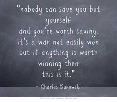 Nobody can save you but yourself and you're worth saving. It's a war not easily won but if anything is worth winning then this is it. (Charles Bukowski)