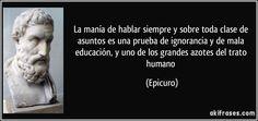 La manía de hablar siempre y sobre toda clase de asuntos es una prueba de ignorancia y de mala educación, y uno de los grandes azotes del trato humano (Epicuro)