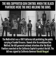 Guns, Memes, and Protest: THE NRA SUPPORTED GUN CONTROL WHEN THE BLACK PANTHERS WERE THE ONES HOLDING THE GUNS. The Mulford Act was a 1967 California bill prohibiting the public carrying of loaded firearms. Named after Assemblyman Don Mulford, the bill garnered national attention after the Black Panthers marched on the California Capitol to protest the bill. The bill was signed by California Governor Ronald Reagan!