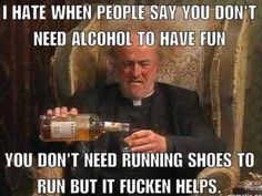 I hate when people say you don't need, alcohol to have fun,you don't need running shoes to run,but it fucken helps,humor,aa, drink up,drink drank drunk,meme
