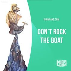 Idiom of the day: Rock the boat. Meaning: Do or say something that will destabilise a situation. Example: Don't say anything that will rock the boat or you might lose your job.
