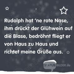 Rudolph hat 'ne rote Nase, ihm drückt der Glühwein auf die Blase,  bedröhnt fliegt er von Haus zu Haus und richtet meine Grüße aus. - Lustige Weihnachtssprüche für Whatsapp und co.