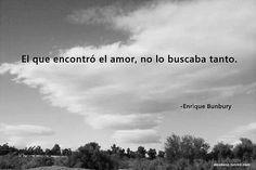 El que encontró el amor, no lo buscaba tanto. Enrique Bunbury.