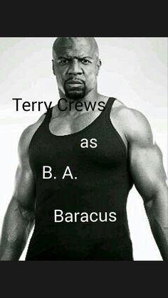 Terry Crews as B A Baracus . . .  Could you imagine