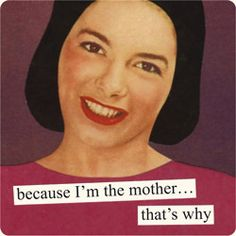 Magnets from Anne Taintor: because I'm the mother... that's why