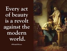 Every act of beauty is a revolt against the modern world.