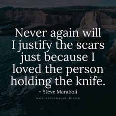 Never again will I justify the scars just because I loved the person holding the knife. - Steve Maraboli