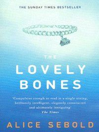 """The Lovely Bones by Alice Sebold. Ruth says """"The 14 year old narrator, Susie, tells you what happened to her right at the beginning of the novel: She was raped and murdered. Her voice is unique – but it's not only hers that stands out – it's those of the supporting characters too that are special. This is one of those books that you will remember your whole life."""""""