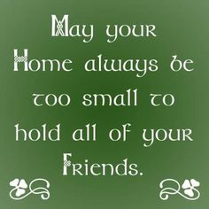 Irish Blessing May your home always be too small to hold all of you friends. http://www.handcraftedcollectibles.com/