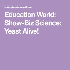 Education World: Show-Biz Science: Yeast Alive!