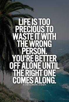 La vida es demasiado preciosa para pasarla con la persona errónea. Es mejor estar solo hasta que la persona correcta aparezca.