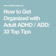 How to Get Organized with Adult ADHD / ADD: 33 Top Tips