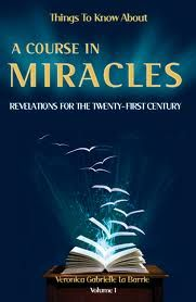 THINGS TO KNOW ABOUT A COURSE IN MIRACLES FOR THE TWENTY-FIRST CENTURY by Veronica Gabrielle La Barrie This is not just another book; it's a book about your life, your relationship with yourself, each other and the planet. Simply put, it is re-education in living. Let it become your daily bread of truth to set you free. www.labarrieretreats.org.