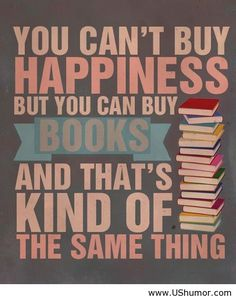 You can't buy happiness but you can buy books and that's kind of the same thing.