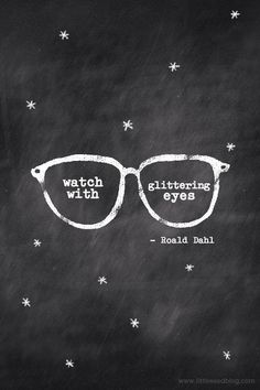 """""""Watch with glittering eyes...those who don't look for magic in [the world] will never find it.""""  ~Roald Dahl"""