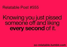 Yeap, I like pissing you off ;)