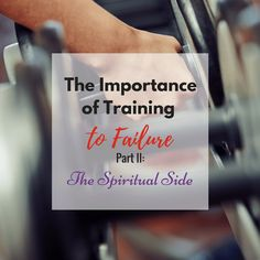 The Importance of Training to Failure – Part II: The Spiritual Side