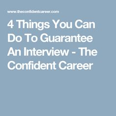 4 Things You Can Do To Guarantee An Interview - The Confident Career