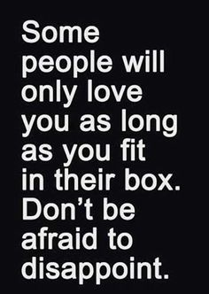 Some people will only love you as long as you fit in their box. Don't be afraid to disapoint.