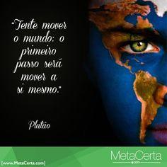 """""""Tente mover o mundo: o primeiro passo será mover a si mesmo.""""  Platão"""