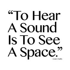"""To Hear A Sound Is To See A Space."" - Louis I. Kahn"