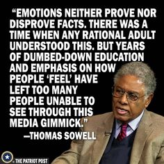 Emotions neither prove nor disprove facts. There was a time when any rational adult understood this. But years of dumbed-down education and emphasis on how people 'feel' have left too many people unable to see through this media gimmick. Quotable Quotes, Wisdom Quotes, Me Quotes, Motivational Quotes, Inspirational Quotes, Funny Quotes, Truth Hurts, Famous Quotes, Great Quotes