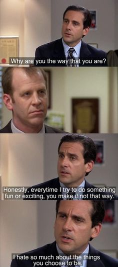 """Why are you the way you are? Honestly, every time I try to do something fun or boring you make it not that way. I hate so much about the things you choose to be."" Michael vs. Toby"