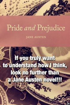 If you truly want to understand how I think, look no further than a Jane Austen novel!!!