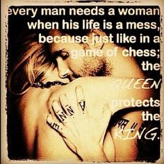 Every man needs a woman when his life is a mess, because just like in a game of chess; The *QUEEN* protects the *KING* ((Just in case I haven't already pinned this. 'Cause I am the *QUEEN* ; Cute Quotes, Great Quotes, Quotes To Live By, Funny Quotes, Inspirational Quotes, Fabulous Quotes, Men Quotes, Random Quotes, Sarcastic Quotes