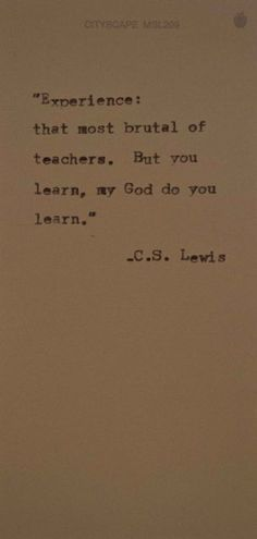 """Experience: the most brutal love of teachers... But you learn, my God do you learn"""" - C.S. Lewis"""