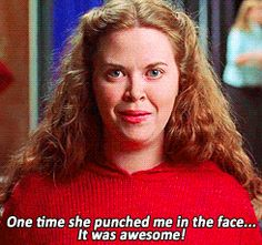 One time she punched me in the face... it was awesome! - Mean Girls