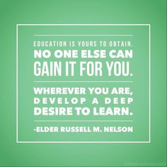 """Education is yours to obtain. No one else can gain it for you. Wherever you are, develop a deep desire to learn."" #lds #mormon"