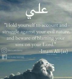 """""""Hold yourself to account and struggle against your evil, and beware of blaming your sins on your lord!"""" —Imam Ali the Commander AS Beautiful Quran Quotes, Islamic Love Quotes, Muslim Quotes, Islamic Inspirational Quotes, Religious Quotes, Islam Hadith, Allah Islam, Islam Quran, Islam Muslim"""