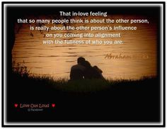That in-love feeling that so many people think is about the other person, is really about the other person's influence on you coming into alignment with the fullness of who you are, because that's what that feeling is. (For more text click twice then.. See more)  Abraham-Hicks Quotes (AHQ2407) #relationship #alignment #love