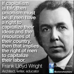 If Capitalism is fair, then unionism must be. If Men have a right to capitalize their ideas and the resources of their country, then that implies the right of men to capitalize their labor. Frank Loyd Wright