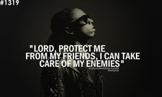 """""""Lord protect me from my friends, I can take care of my enemies"""" - Lil Wayne"""