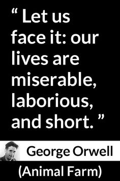 George Orwell - Animal Farm - Let us face it: our lives are miserable, laborious, and short. Neil Gaiman, Animal Farm Quotes, Book Quotes, Life Quotes, George Orwell Quotes, Cool Science Facts, British Literature, Artist Quotes, Writers And Poets