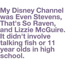 My Disney Channel was Even Stevens, That's So Raven, and Lizzie McGuire. It didn't involve talking fish or 11 year old in high school
