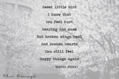 """""""Sweet little bird ~ I know that You feel hurt ~ Hearing his name ~ But broken wings heal ~ And broken hearts ~ Can still feel ~ Happy things again"""" - Ranata Suzuki quote *  From Tumblr Blogger: Ranata-Suzuki missing, you, I miss him, lost, tumblr, love, relationship, beautiful, words, quotes, story, quote, sad, breakup, broken heart, heartbroken, loss, loneliness, depression, depressed, unrequited, prose, poem, poetry * Follow pinterest.com/ranatasuzuki for original content"""
