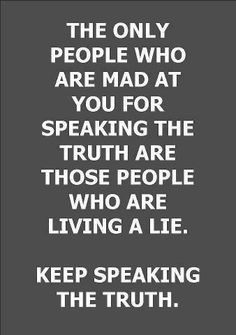 """THE ONLY PEOPLE WHO ARE MAD AT YOU FOR SPEAKING THE TRUTH ARE THOSE PEOPLE WHO ARE LIVING A LIE. KEEP SPEAKING THE TRUTH."""