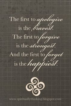 """The first to apologize is the bravest. The first to forgive is the strongest. And the first to forget is the happiest."""