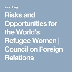 Risks and Opportunities for the World's Refugee Women  | Council on Foreign Relations