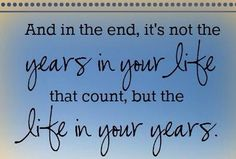 But the life in your years
